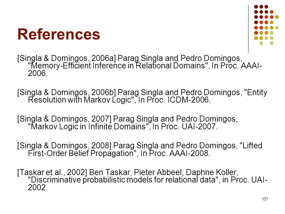 References [Singla & Domingos, 2006a] Parag Singla and Pedro Domingos, Memory-Efficient Inference in Relational Domains , In Proc. AAAI-2006.